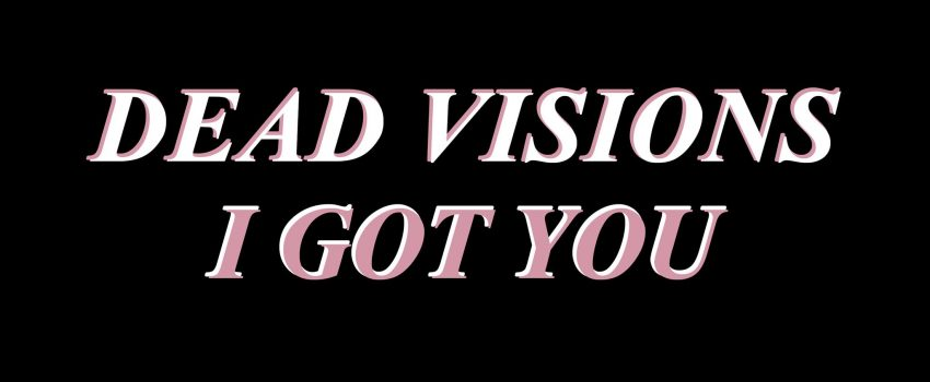 """Dead Visions: """"I Got You"""", out now, is the second single from the forthcoming debut album """"A Sea Of Troubles"""""""